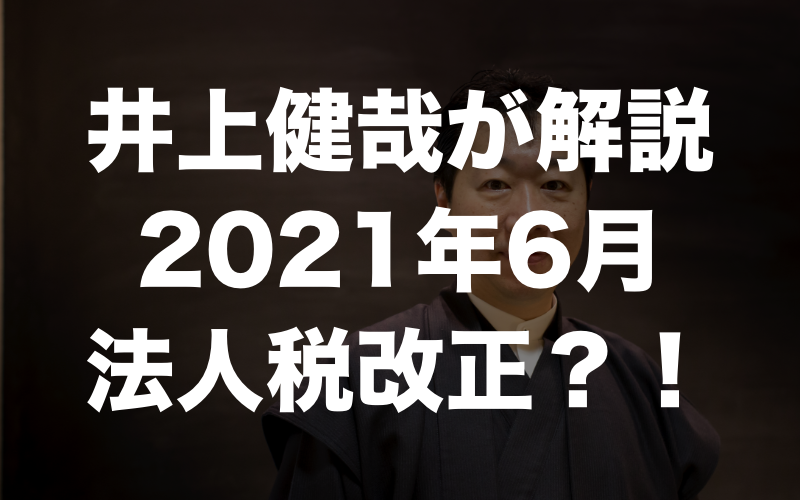 井上健哉が解説 2021年6月 法人税改正?!